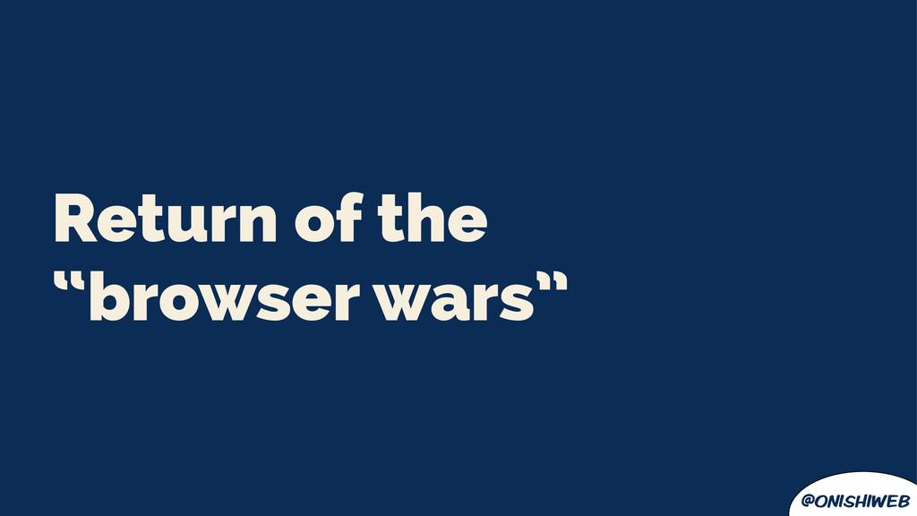 "@onishiweb Return of the ""browser wars"""