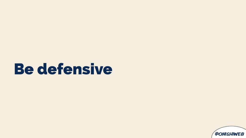 @onishiweb Be defensive