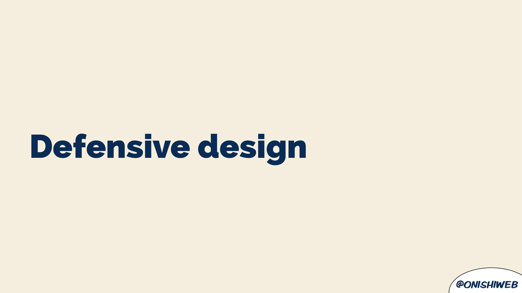 @onishiweb Defensive design