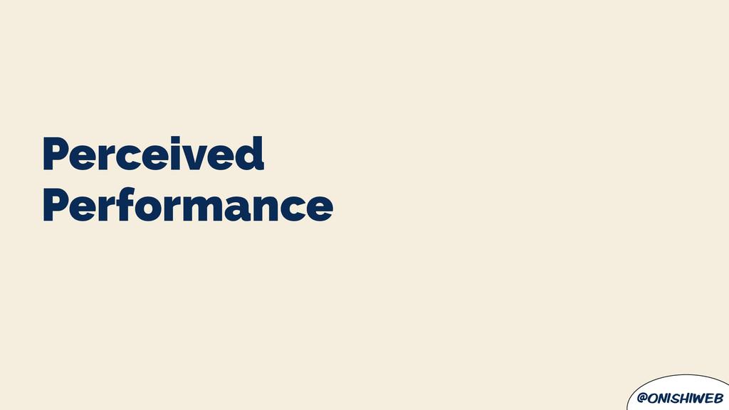 @onishiweb Performance Perceived