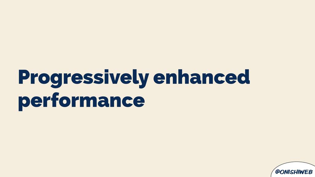 @onishiweb Progressively enhanced performance