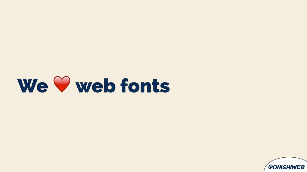 @onishiweb We ❤ web fonts
