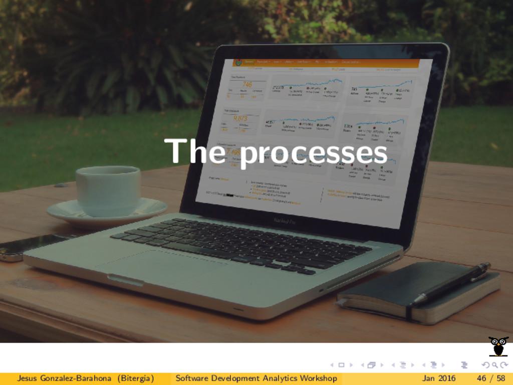 The processes Jesus Gonzalez-Barahona (Bitergia...