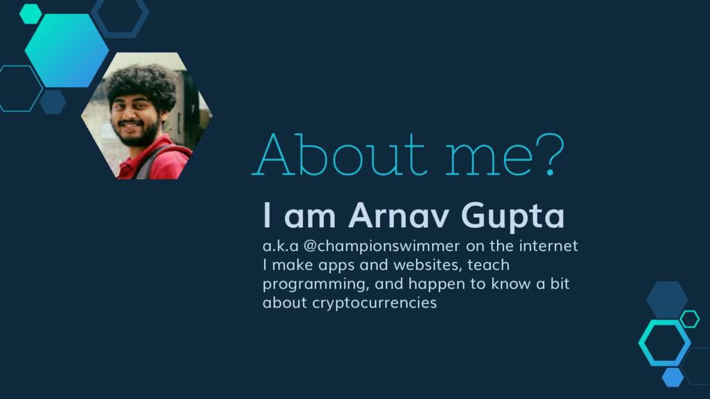 About me? I am Arnav Gupta a.k.a @championswimm...