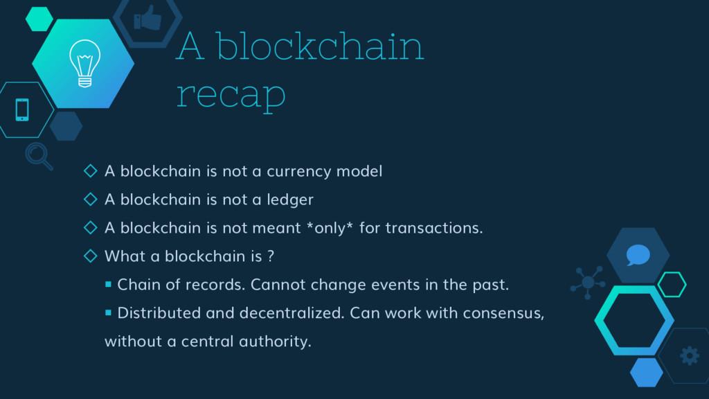 A blockchain recap ◇ A blockchain is not a curr...