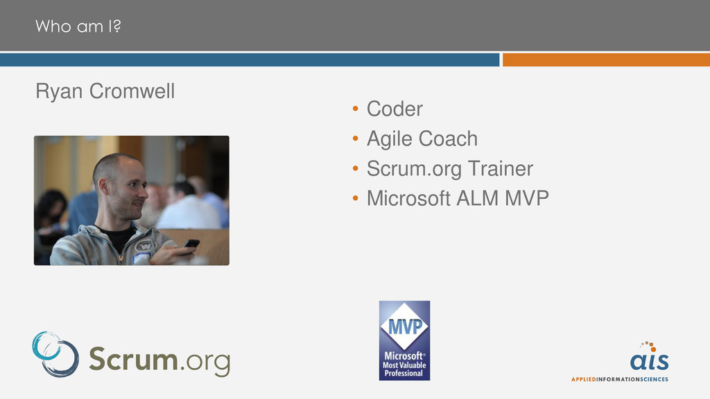 Who am I? Ryan Cromwell • Coder • Agile Coach •...