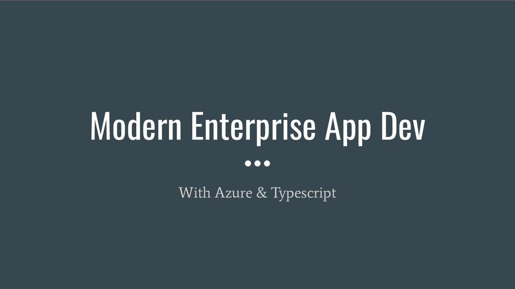 Modern Enterprise App Dev With Azure & Typescri...