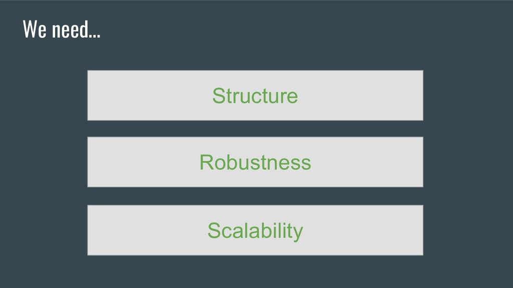 We need... Structure Robustness Scalability