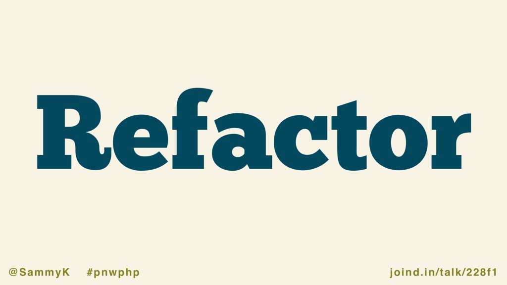 joind.in/talk/228f1 @SammyK #pnwphp Refactor