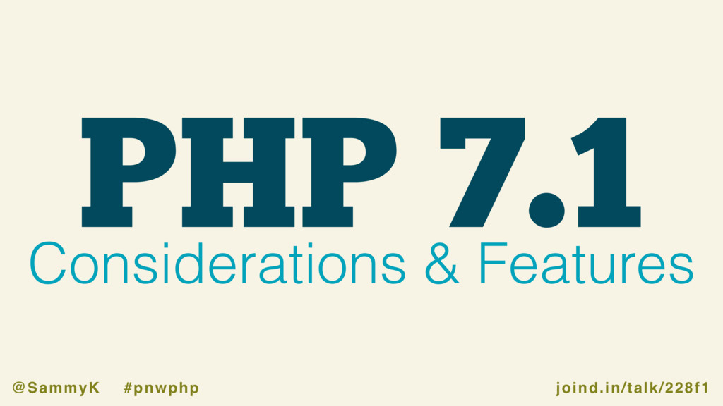 joind.in/talk/228f1 @SammyK #pnwphp PHP 7.1 Con...