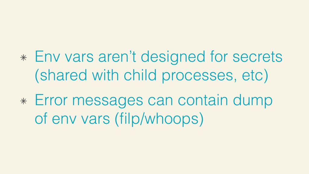 Env vars aren't designed for secrets (shared wi...