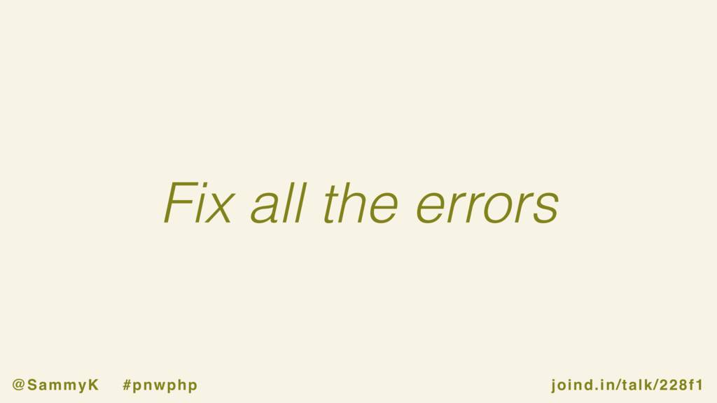 joind.in/talk/228f1 @SammyK #pnwphp Fix all the...