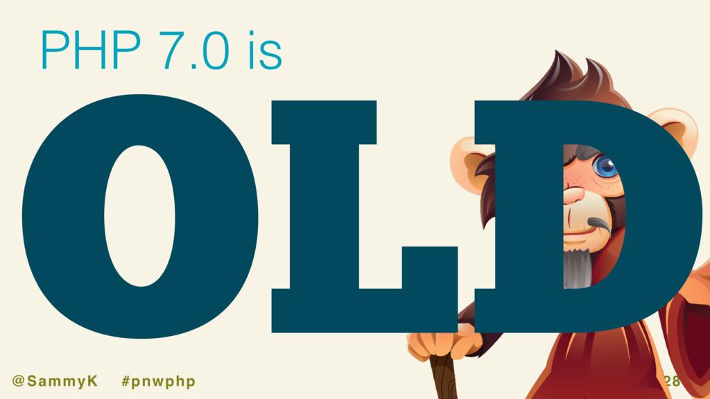 joind.in/talk/228f1 @SammyK #pnwphp OLD PHP 7.0...