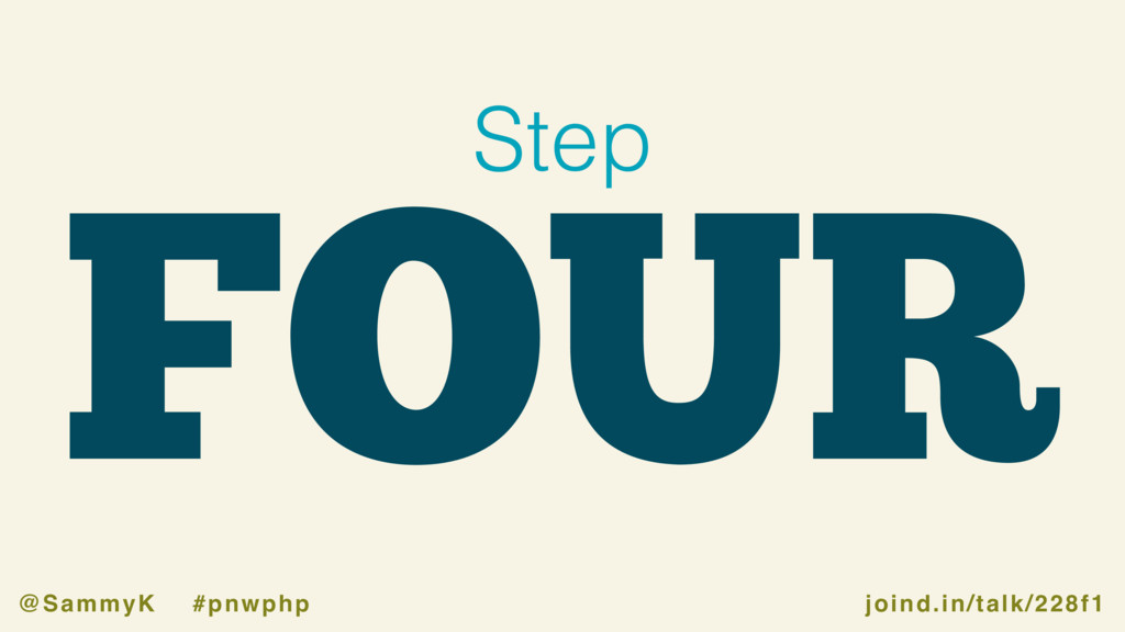 joind.in/talk/228f1 @SammyK #pnwphp FOUR Step