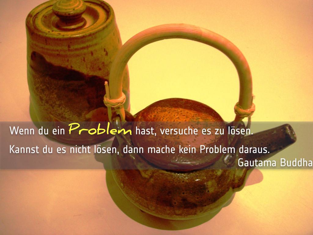 Wenn du ein Problem hast, versuche es zu lösen....