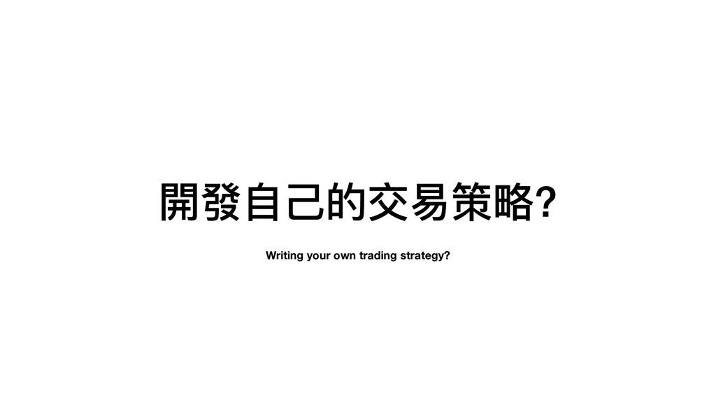 開發⾃⼰的交易策略? Writing your own trading strategy?