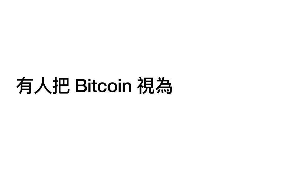 有⼈把 Bitcoin 視為