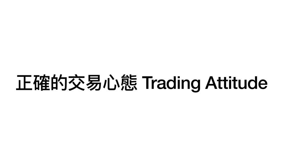 正確的交易⼼態 Trading Attitude