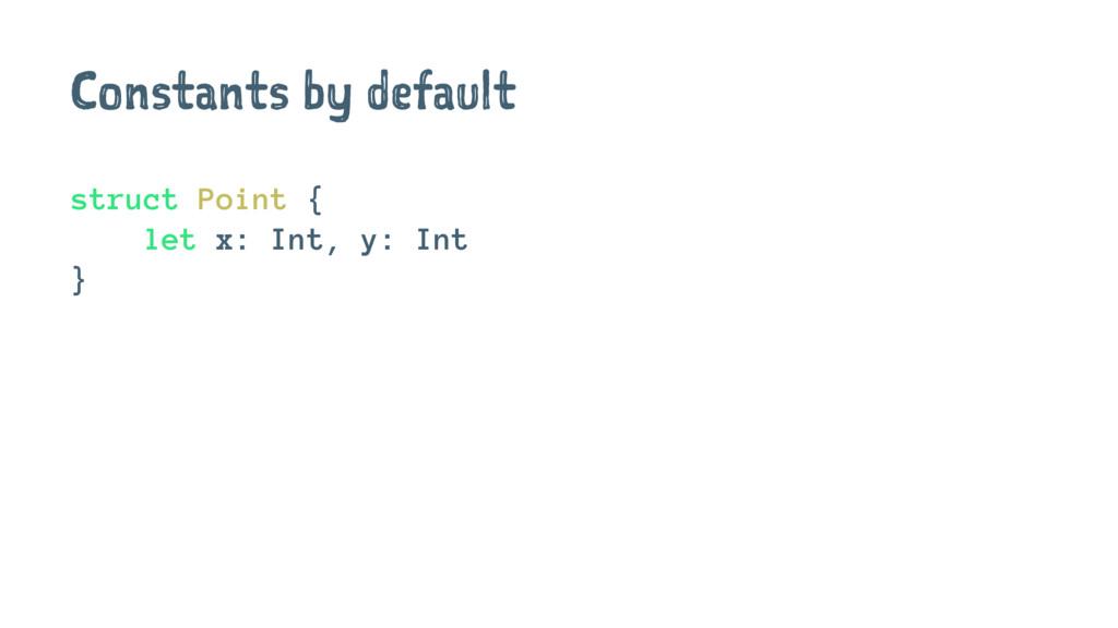 Constants by default struct Point { let x: Int,...