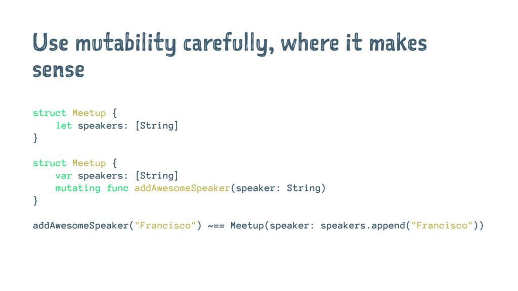 Use mutability carefully, where it makes sense ...