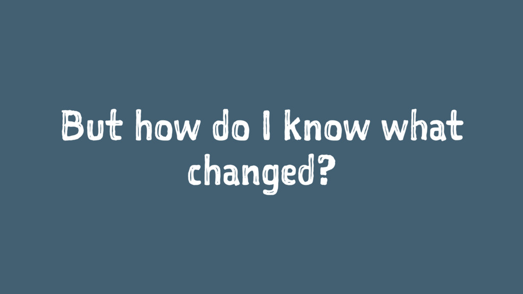 But how do I know what changed?