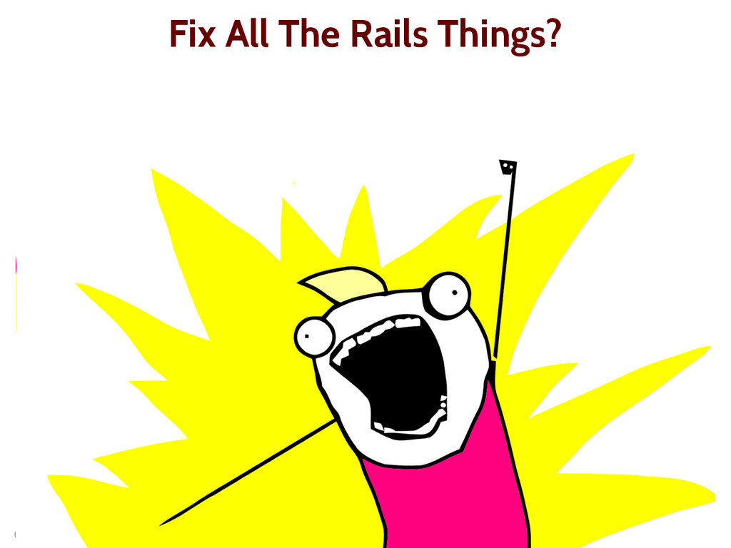 @presidentbeef Fix All The Rails Things?
