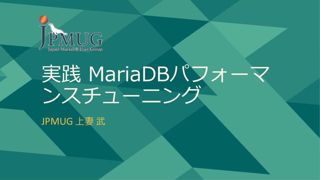 実践 MariaDBパフォーマ ンスチューニング JPMUG 上妻 武