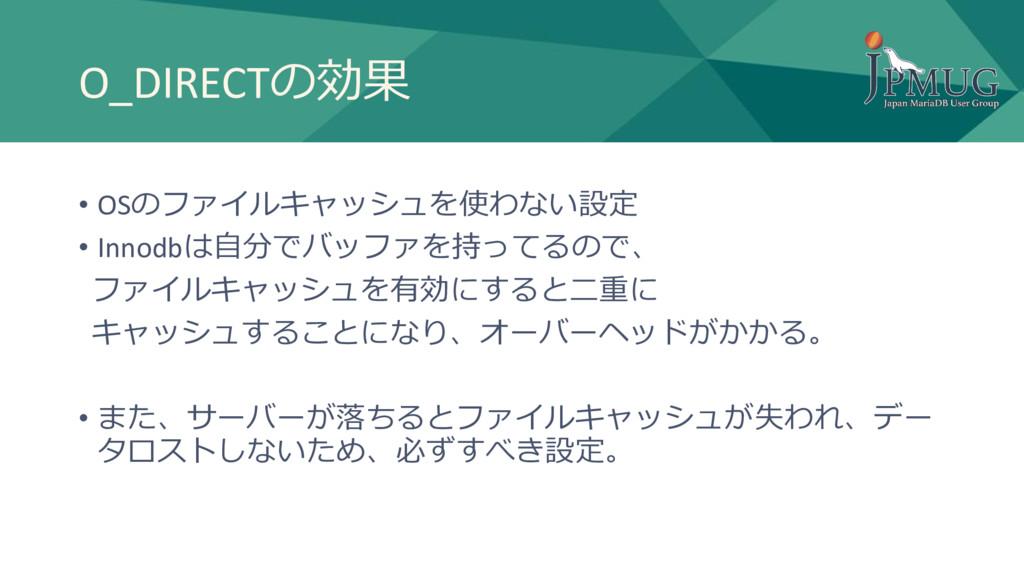 O_DIRECTの効果 • OSのファイルキャッシュを使わない設定 • Innodbは自分でバ...