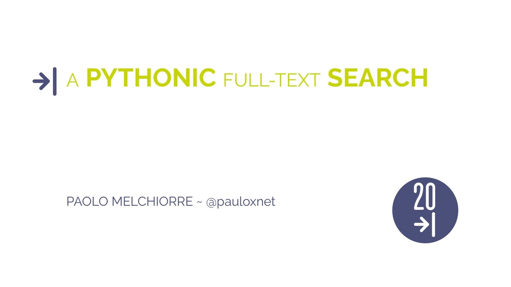 A PYTHONIC FULL-TEXT SEARCH PAOLO MELCHIORRE ~ ...