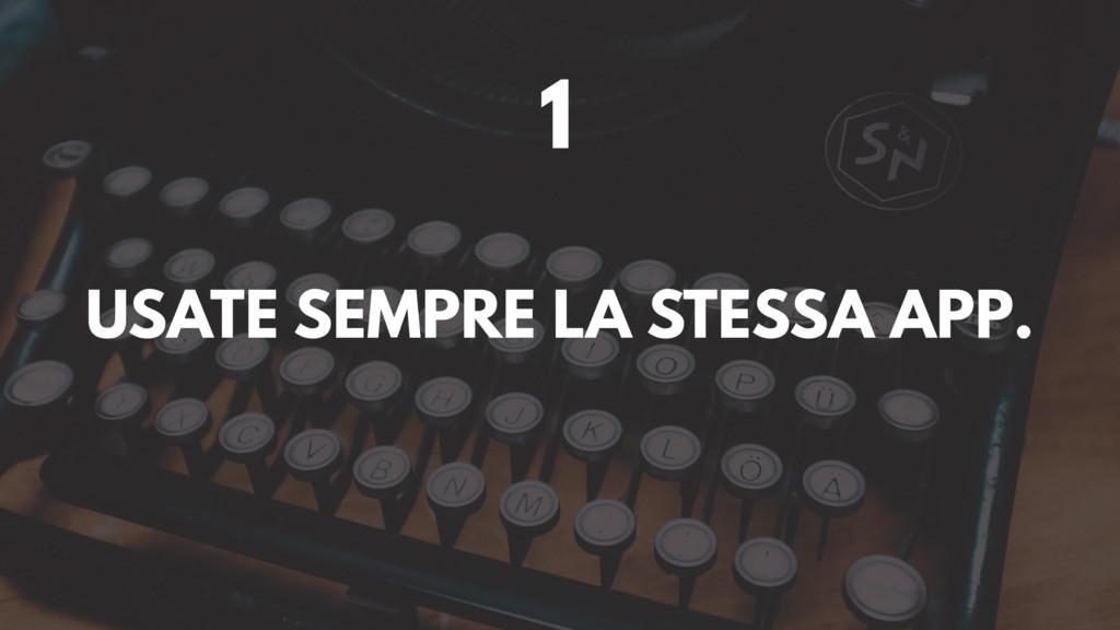 1 USATE SEMPRE LA STESSA APP.