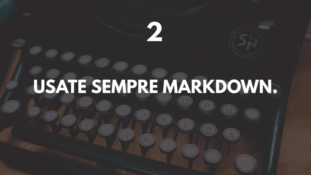 2 USATE SEMPRE MARKDOWN.