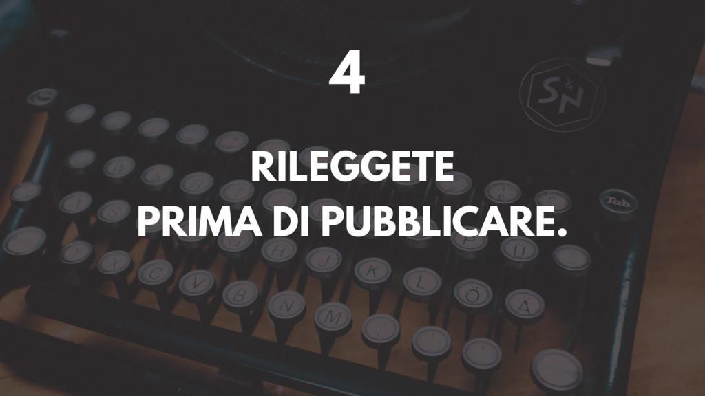 4 RILEGGETE PRIMA DI PUBBLICARE.