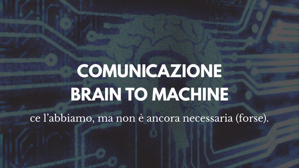 COMUNICAZIONE BRAIN TO MACHINE ce l'abbiamo, ma...