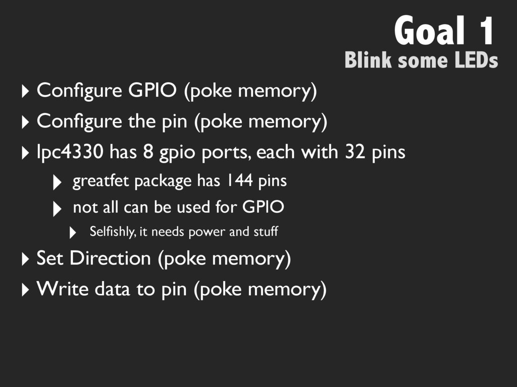 Blink some LEDs Goal 1 ‣ Configure GPIO (poke me...