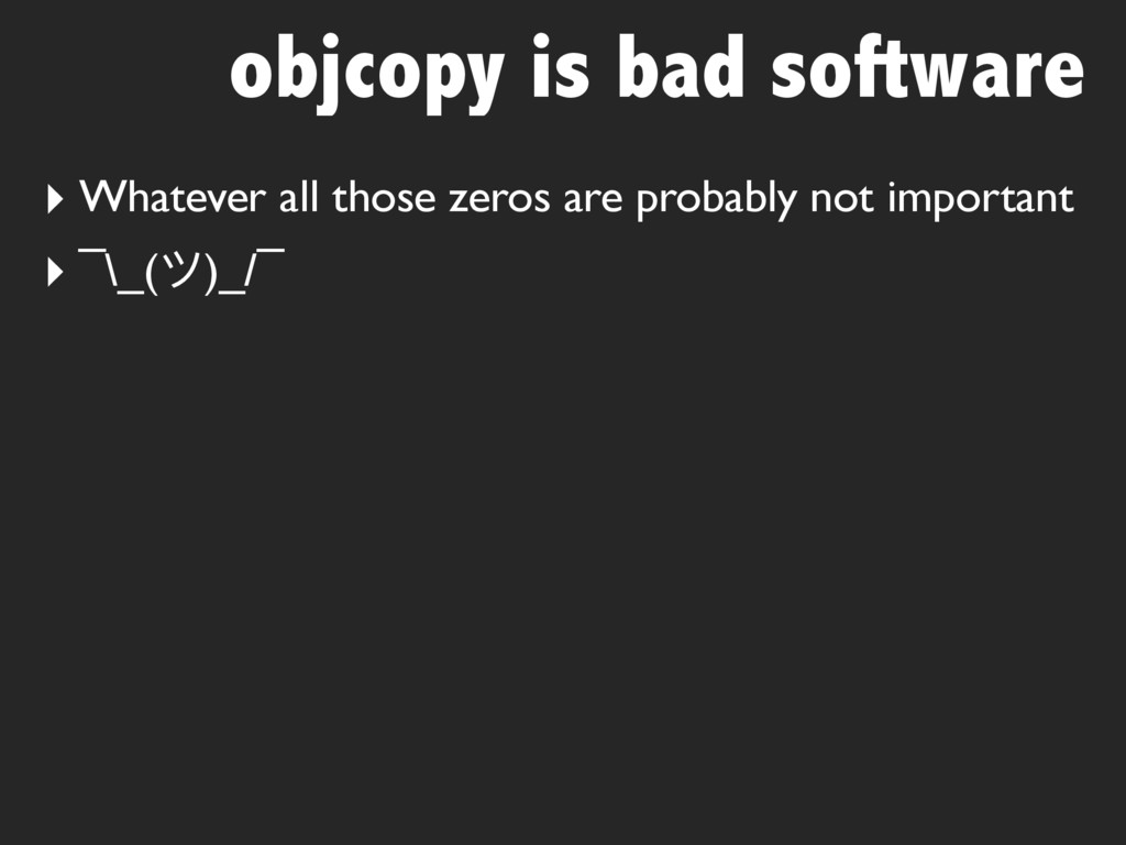 objcopy is bad software ‣ Whatever all those ze...