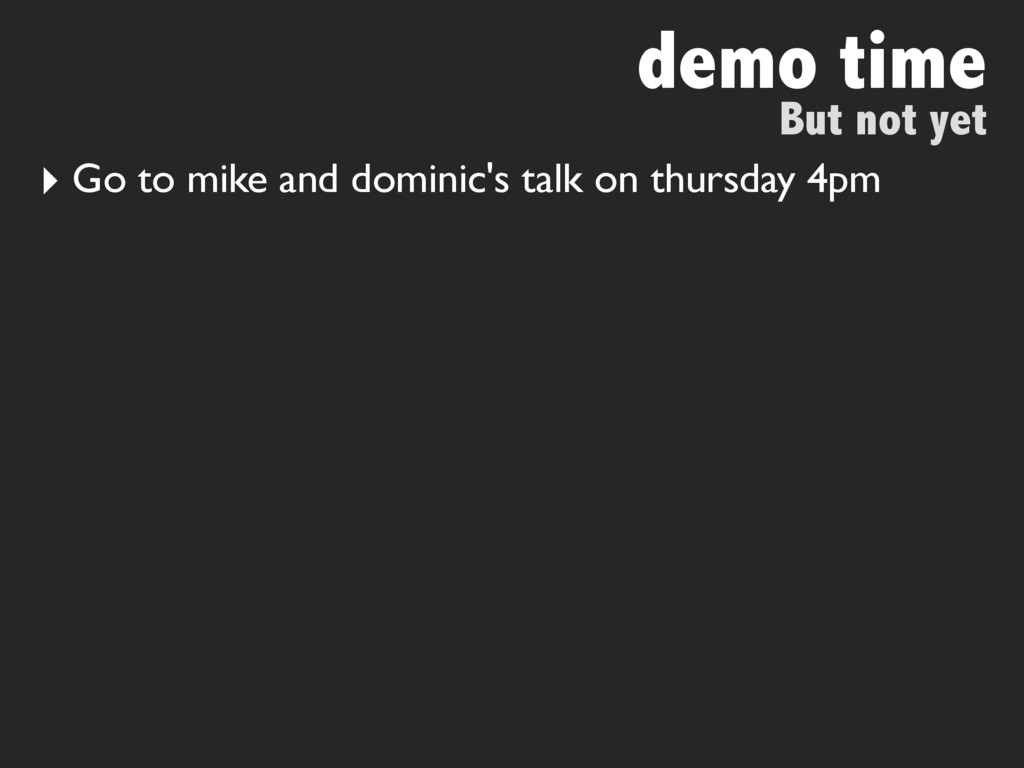 demo time But not yet ‣ Go to mike and dominic'...