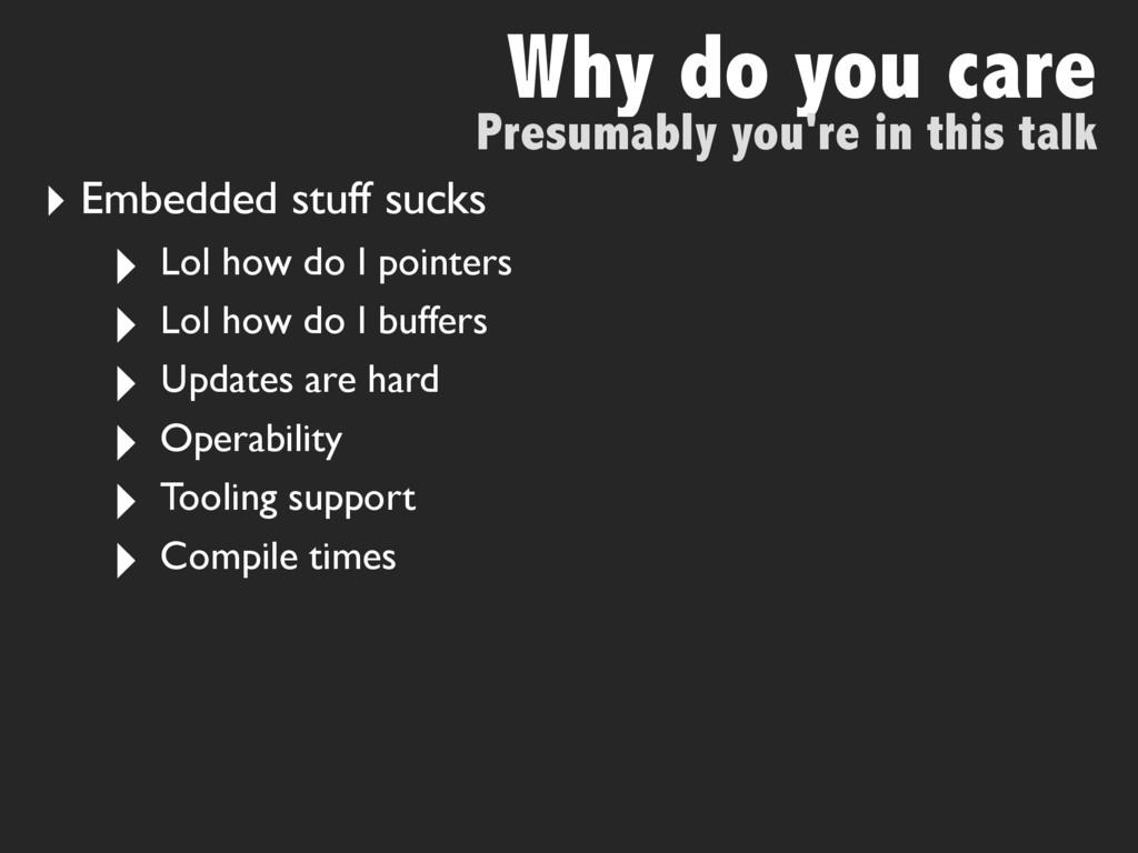 Why do you care ‣ Embedded stuff sucks ‣ Lol ho...