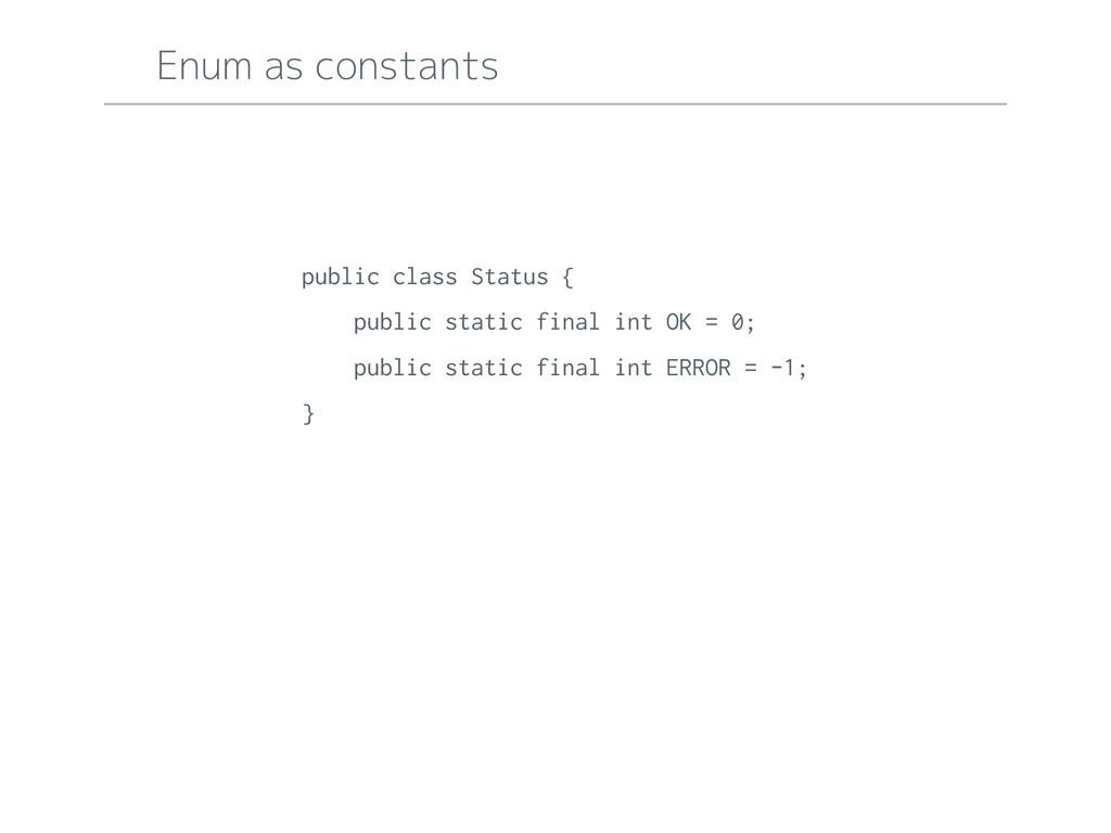 Enum as constants public class Status { public ...