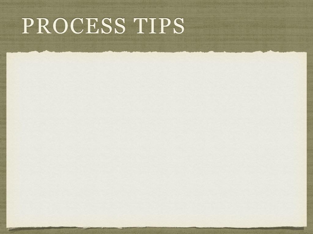 PROCESS TIPS