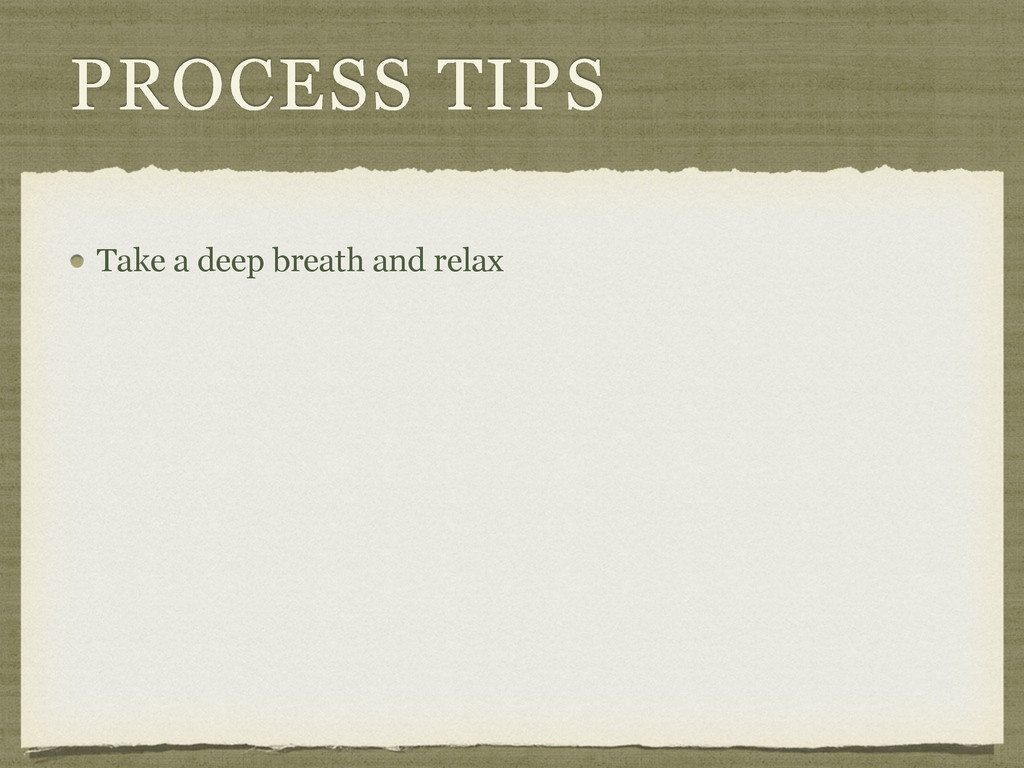 PROCESS TIPS Take a deep breath and relax
