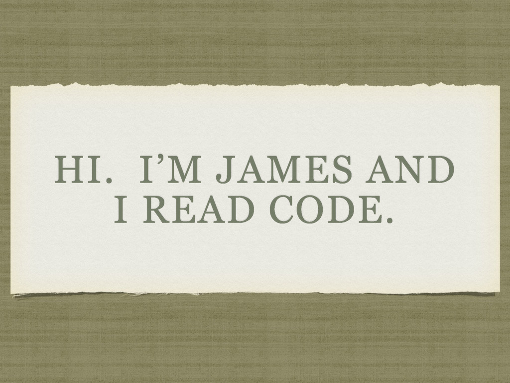 HI. I'M JAMES AND I READ CODE.