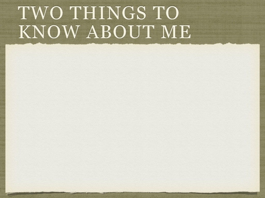 TWO THINGS TO KNOW ABOUT ME