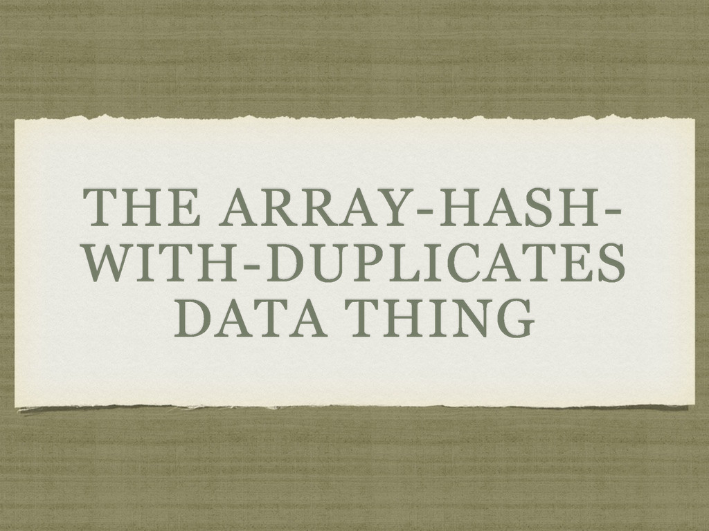 THE ARRAY-HASH- WITH-DUPLICATES DATA THING