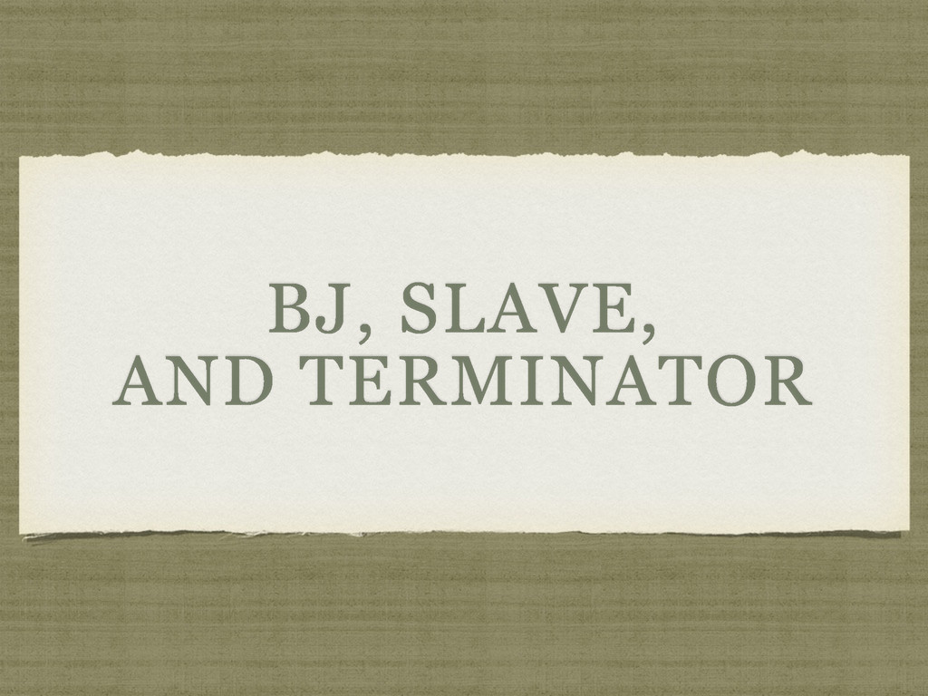 BJ, SLAVE, AND TERMINATOR