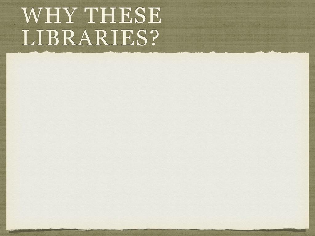 WHY THESE LIBRARIES?