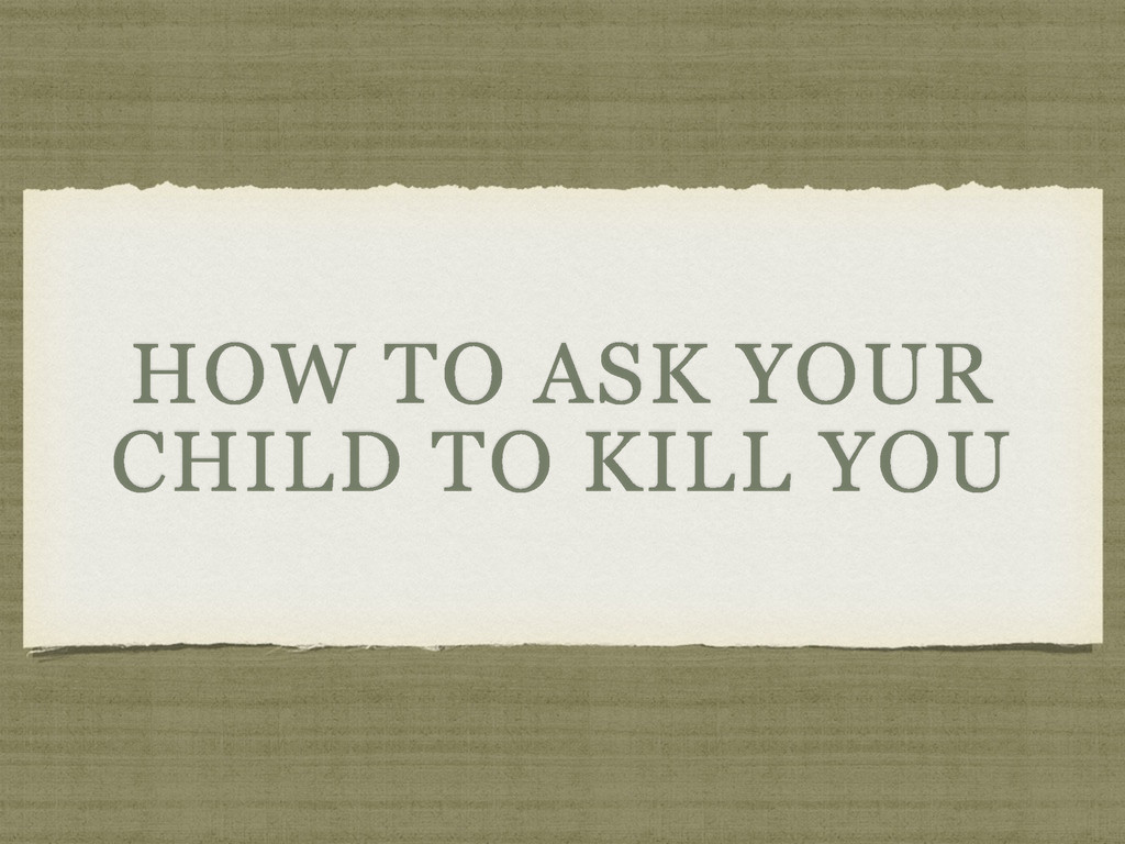 HOW TO ASK YOUR CHILD TO KILL YOU