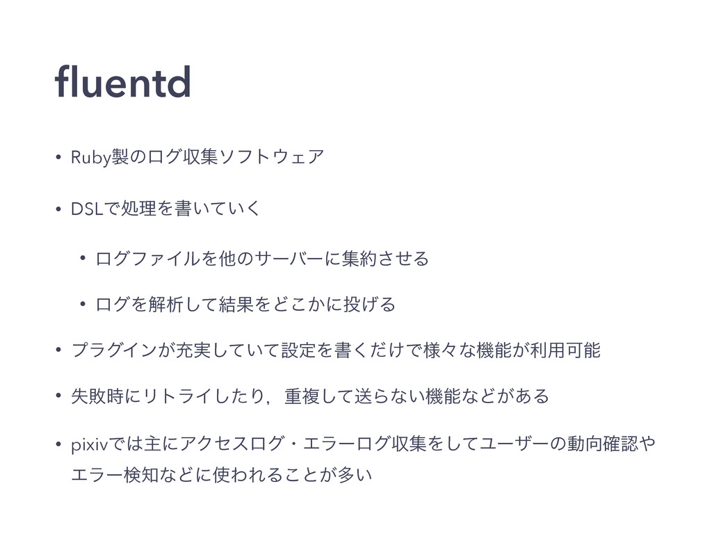 fluentd • RubyͷϩάऩूιϑτΣΞ • DSLͰॲཧΛॻ͍͍ͯ͘ • ϩάϑΝ...