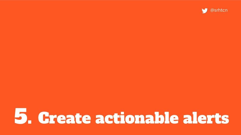 Create actionable alerts 5. @srhtcn
