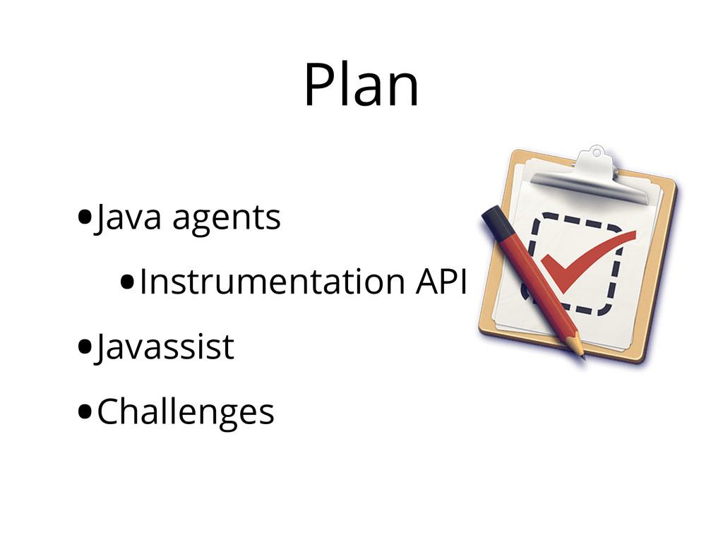 Plan •Java agents •Instrumentation API •Javassi...