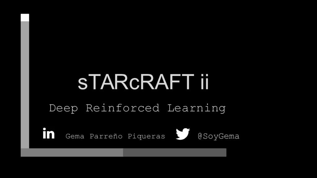 sTARcRAFT ii Deep Reinforced Learning Gema Parr...